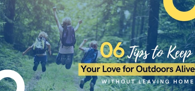 6 Tips to Keep Your Love for Outdoors Alive Without Leaving Home